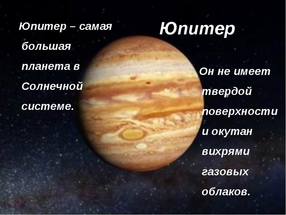 Юпитер Юпитер – самая большая планета в Солнечной системе. Он не имеет твердо...