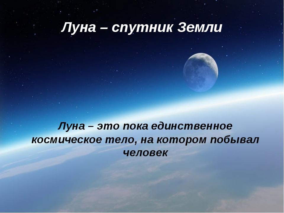 Луна – спутник Земли Луна – это пока единственное космическое тело, на которо...