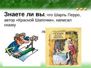 Знаете ли вы, что Шарль Перро, автор «Красной Шапочки», написал сказку «Любо