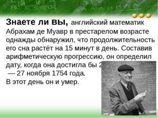 Знаете ли вы, английский математик Абрахам де Муавр в престарелом возрасте од