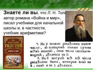 Знаете ли вы, что Л. Н. Толстой, автор романа «Война и мир», писал учебники д