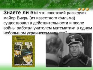 Знаете ли вы, что советский разведчик майор Вихрь (из известного фильма) суще