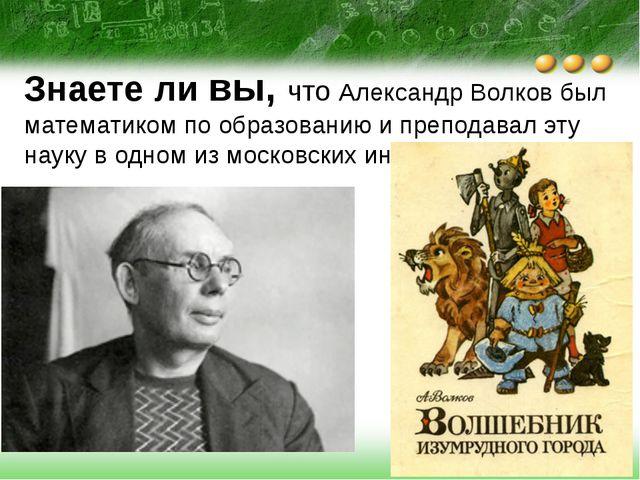 Знаете ли вы, что Александр Волков был математиком по образованию и преподава...