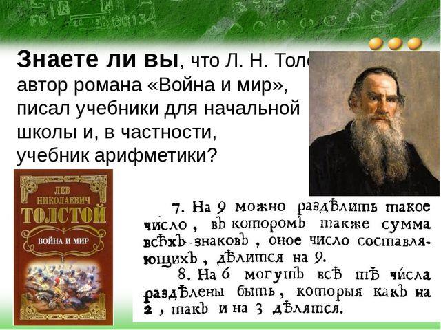 Знаете ли вы, что Л. Н. Толстой, автор романа «Война и мир», писал учебники д...