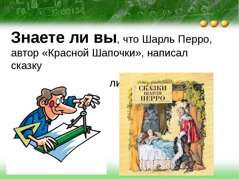 Знаете ли вы, что Шарль Перро, автор «Красной Шапочки», написал сказку «Любо...