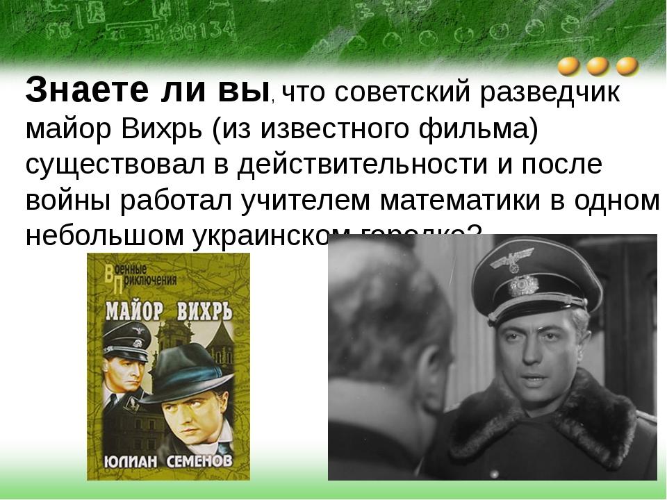 Знаете ли вы, что советский разведчик майор Вихрь (из известного фильма) суще...