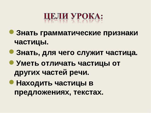Знать грамматические признаки частицы. Знать, для чего служит частица. Уметь...