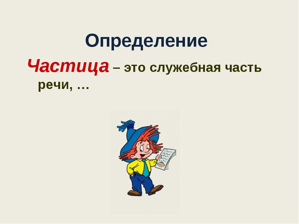 Определение Частица – это служебная часть речи, …
