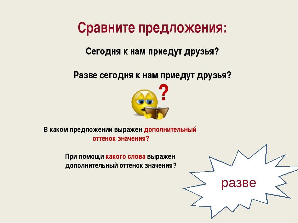 Сравните предложения: Сегодня к нам приедут друзья? Разве сегодня к нам приед...