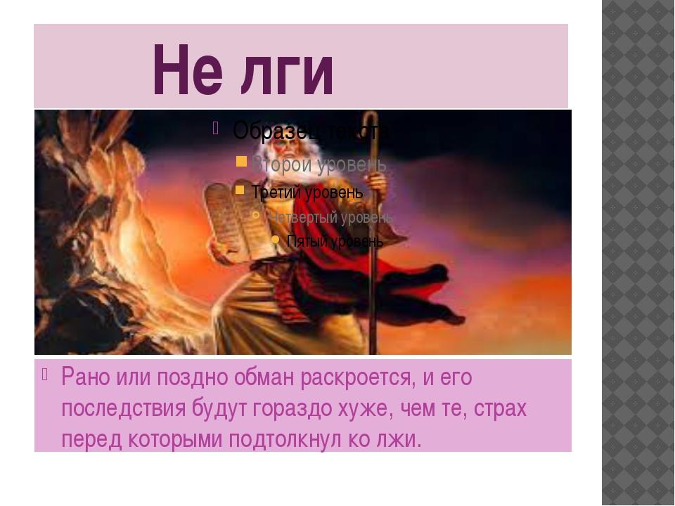 Не лги Рано или поздно обман раскроется, и его последствия будут гораздо хуж...