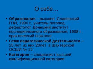 О себе… Образование – высшее, Славянский ГПИ, 1990 г., учитель-логопед, дефек