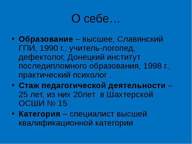 О себе… Образование – высшее, Славянский ГПИ, 1990 г., учитель-логопед, дефек...