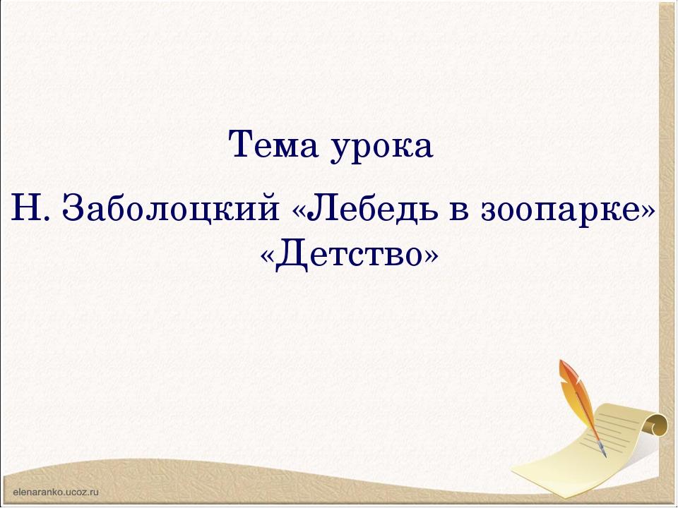 Тема урока Н. Заболоцкий «Лебедь в зоопарке» «Детство»