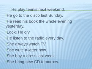 He play tennis next weekend. He go to the disco last Sunday. He read his boo