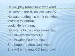 He will play tennis next weekend. He went to the disco last Sunday. He was re