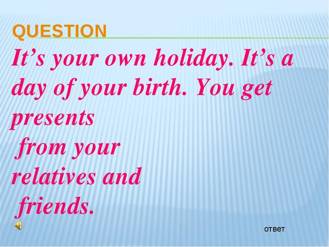 ответ QUESTION It's your own holiday. It's a day of your birth. You get prese...