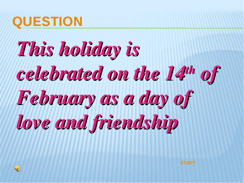 QUESTION ответ This holiday is celebrated on the 14th of February as a day of...