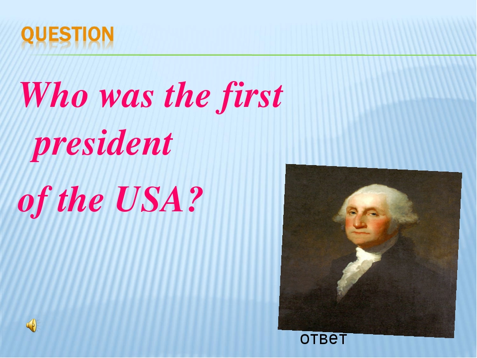 Who was the first president of the USA? ответ