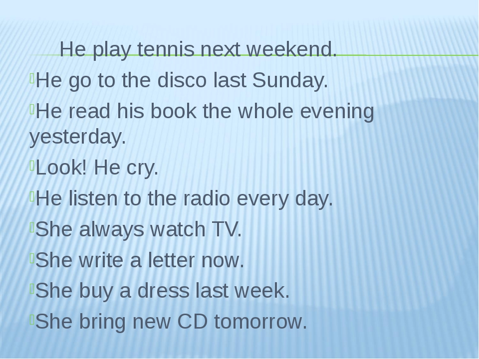 He play tennis next weekend. He go to the disco last Sunday. He read his boo...