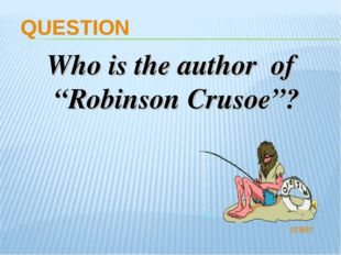 "QUESTION Who is the author of ""Robinson Crusoe""? ответ"