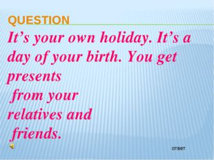 ответ QUESTION It's your own holiday. It's a day of your birth. You get prese