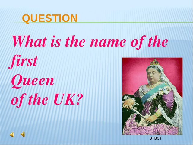 QUESTION ответ What is the name of the first Queen of the UK?