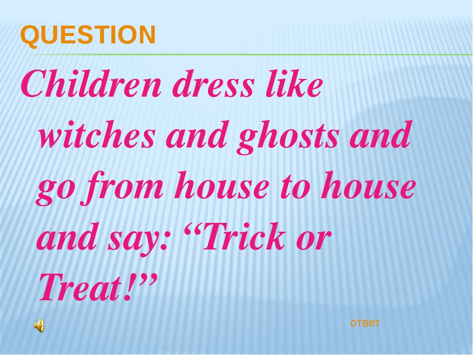 QUESTION Children dress like witches and ghosts and go from house to house an...