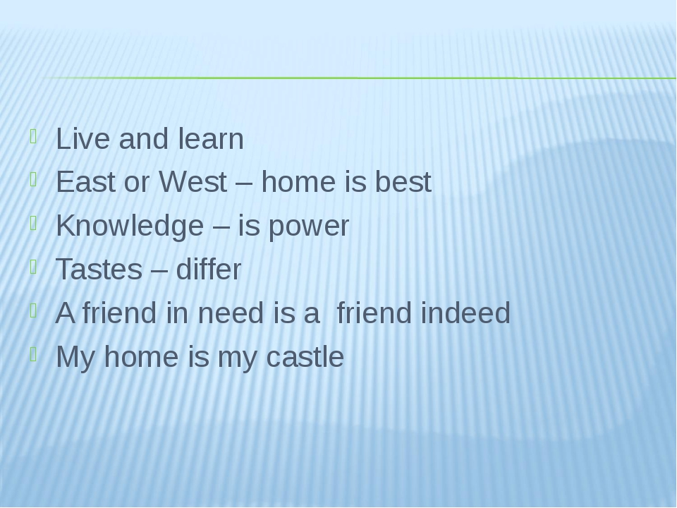 Live and learn East or West – home is best Knowledge – is power Tastes – diff...