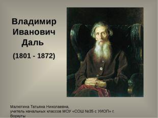 Владимир Иванович Даль (1801 - 1872) Малютина Татьяна Николаевна, учитель нач