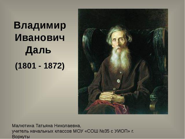 Владимир Иванович Даль (1801 - 1872) Малютина Татьяна Николаевна, учитель нач...
