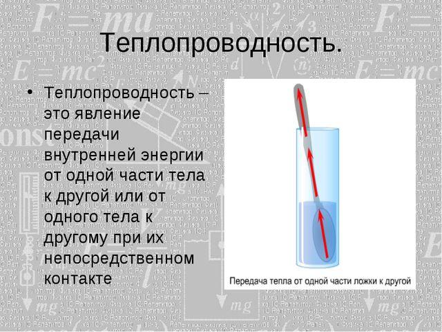 Теплопроводность. Теплопроводность – это явление передачи внутренней энергии...