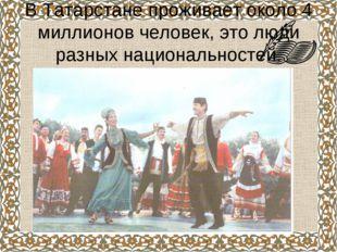 В Татарстане проживает около 4 миллионов человек, это люди разных национально