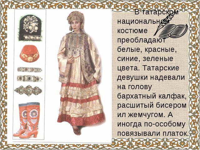 В татарском национальном костюме преобладают белые, красные, синие, зеленые...