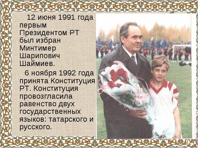 12 июня 1991 года первым Президентом РТ был избран Минтимер Шарипович Шаймие...