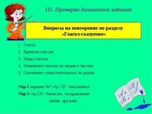 III. Проверка домашнего задания Глагол Времена глагола Виды глагола Изменение