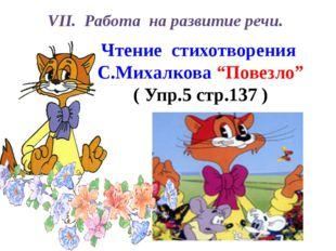 """VІІ. Работа на развитие речи. Чтение стихотворения С.Михалкова """"Повезло"""" ( Уп"""