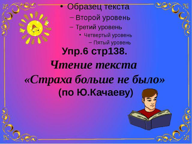 Упр.6 стр138. Чтение текста «Страха больше не было» (по Ю.Качаеву)