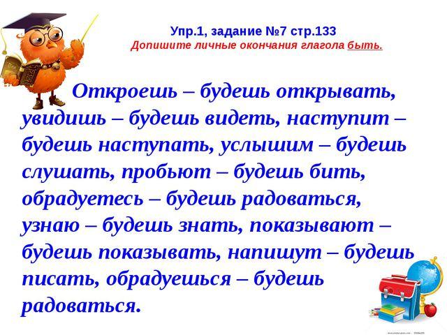 Упр.1, задание №7 стр.133 Допишите личные окончания глагола быть. Откроешь –...