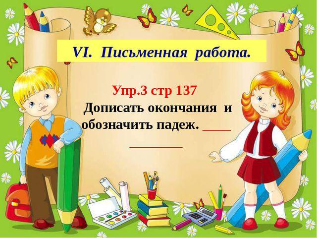 VІ. Письменная работа. Упр.3 стр 137 Дописать окончания и обозначить падеж.