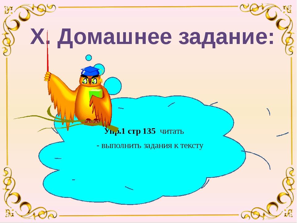 Упр.1 стр 135 читать - выполнить задания к тексту Х. Домашнее задание: