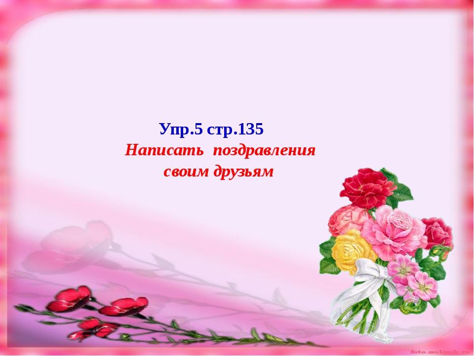 Упр.5 стр.135 Написать поздравления своим друзьям