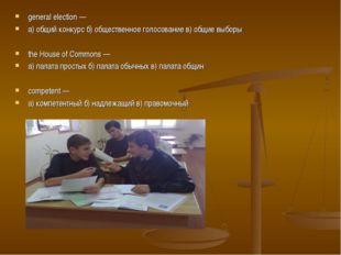 general election — а) общий конкурс б) общественное голосование в) общие выбо