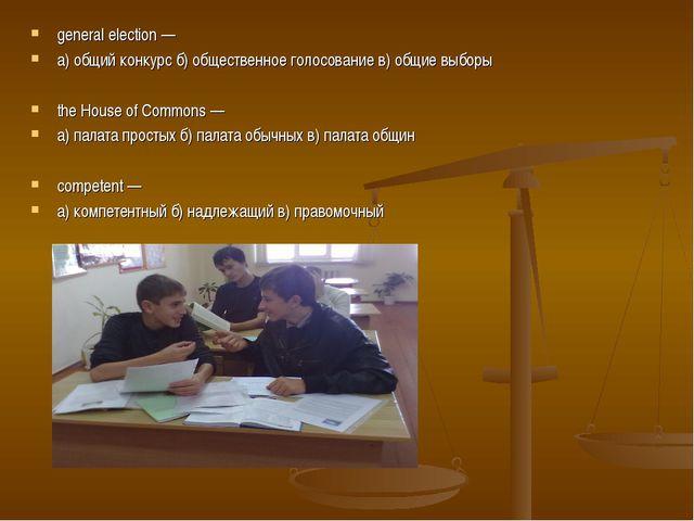 general election — а) общий конкурс б) общественное голосование в) общие выбо...