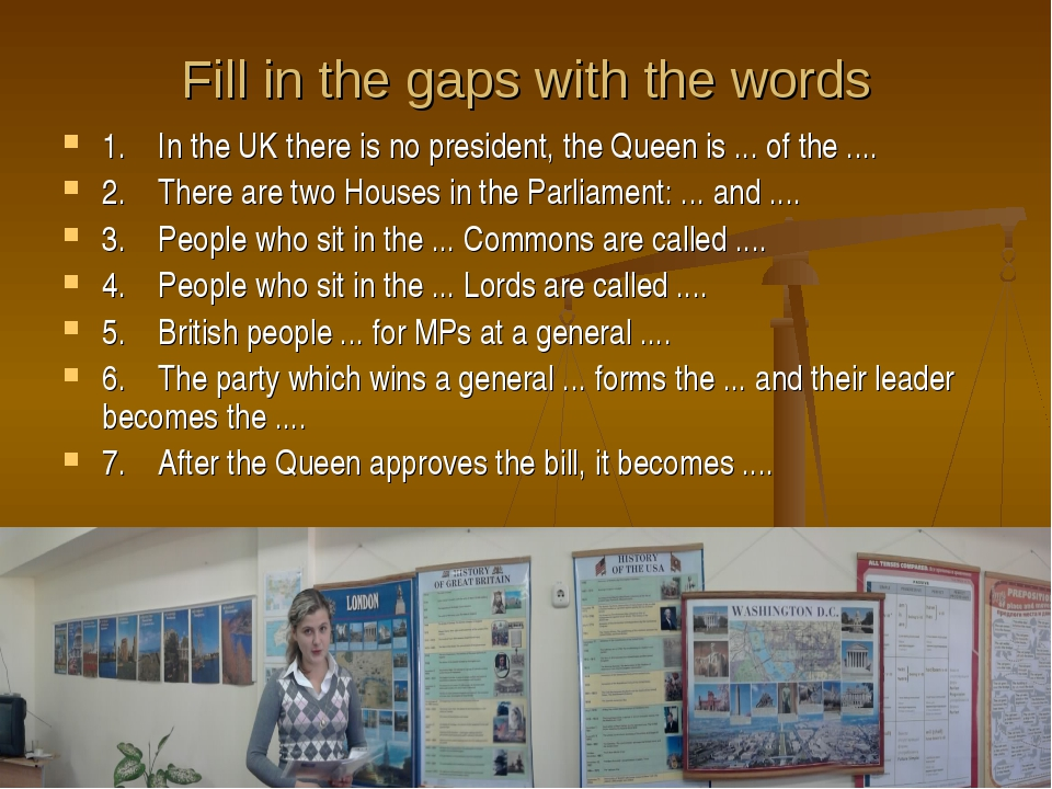 Fill in the gaps with the words 1. In the UK there is no president, the Queen...