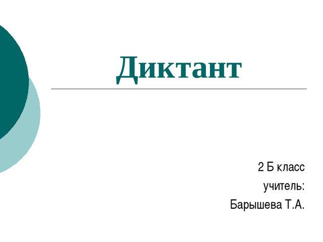 Диктант 2 Б класс учитель: Барышева Т.А.