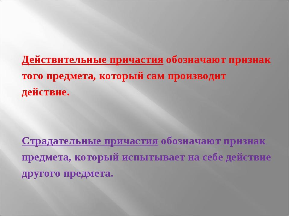 Действительные причастия обозначают признак того предмета, который сам произв...