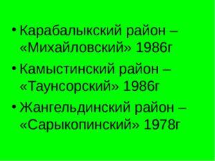 Карабалыкский район – «Михайловский» 1986г Камыстинский район – «Таунсорский»