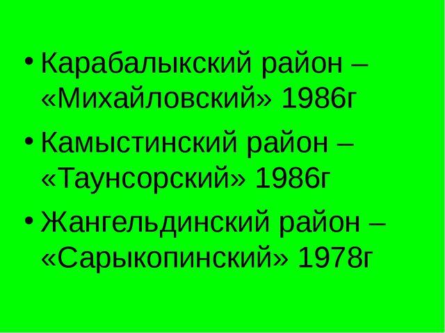 Карабалыкский район – «Михайловский» 1986г Камыстинский район – «Таунсорский»...