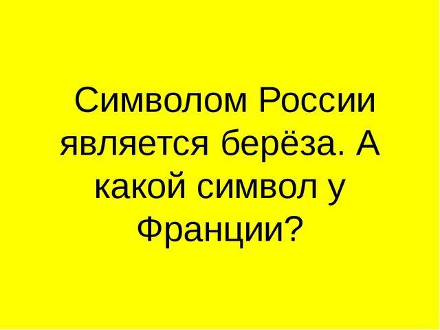 Символом России является берёза. А какой символ у Франции?