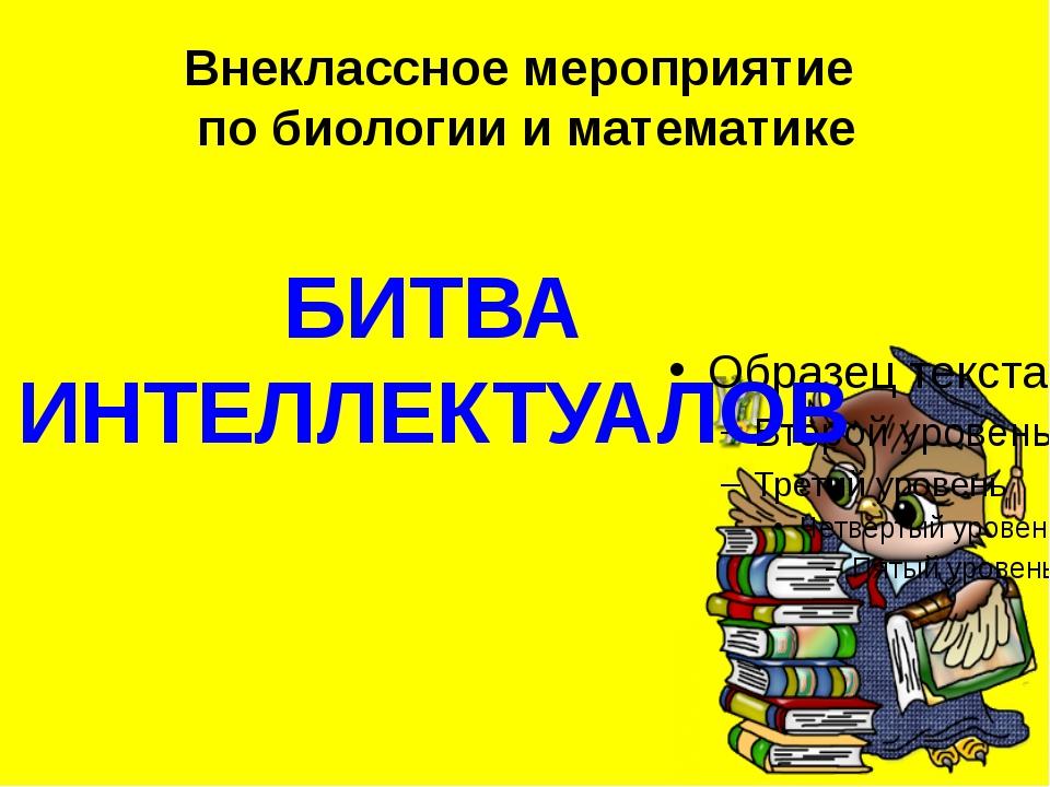Внеклассное мероприятие по биологии и математике БИТВА ИНТЕЛЛЕКТУАЛОВ